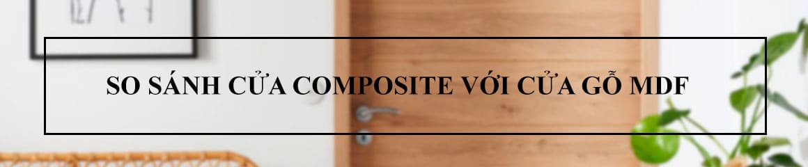 So sánh cửa gỗ composite với cửa gỗ MDF